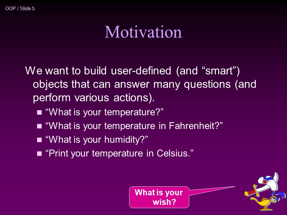 OOP / Slide 5 Motivation We want to build user-defined (and smart ) objects that can answer many questions (and perform various actions).