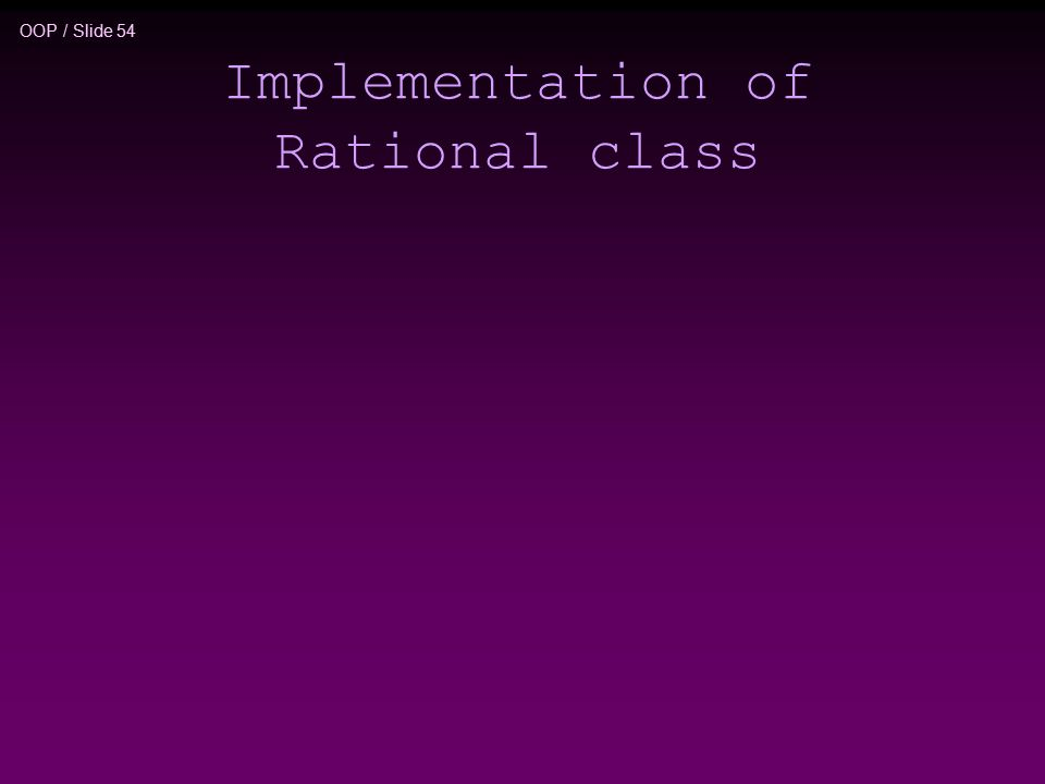 OOP / Slide 54 Implementation of Rational class