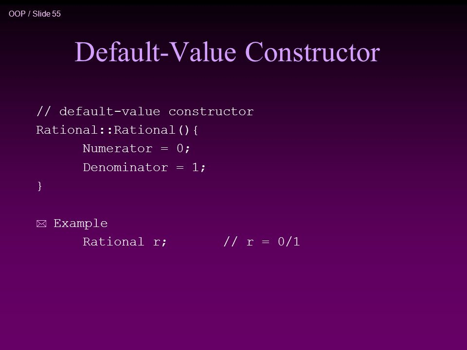 OOP / Slide 55 Default-Value Constructor // default-value constructor Rational::Rational(){ Numerator = 0; Denominator = 1; } * Example Rational r; // r = 0/1