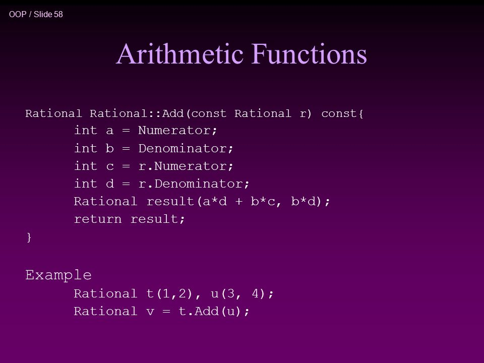OOP / Slide 58 Arithmetic Functions Rational Rational::Add(const Rational r) const{ int a = Numerator; int b = Denominator; int c = r.Numerator; int d = r.Denominator; Rational result(a*d + b*c, b*d); return result; } Example Rational t(1,2), u(3, 4); Rational v = t.Add(u);