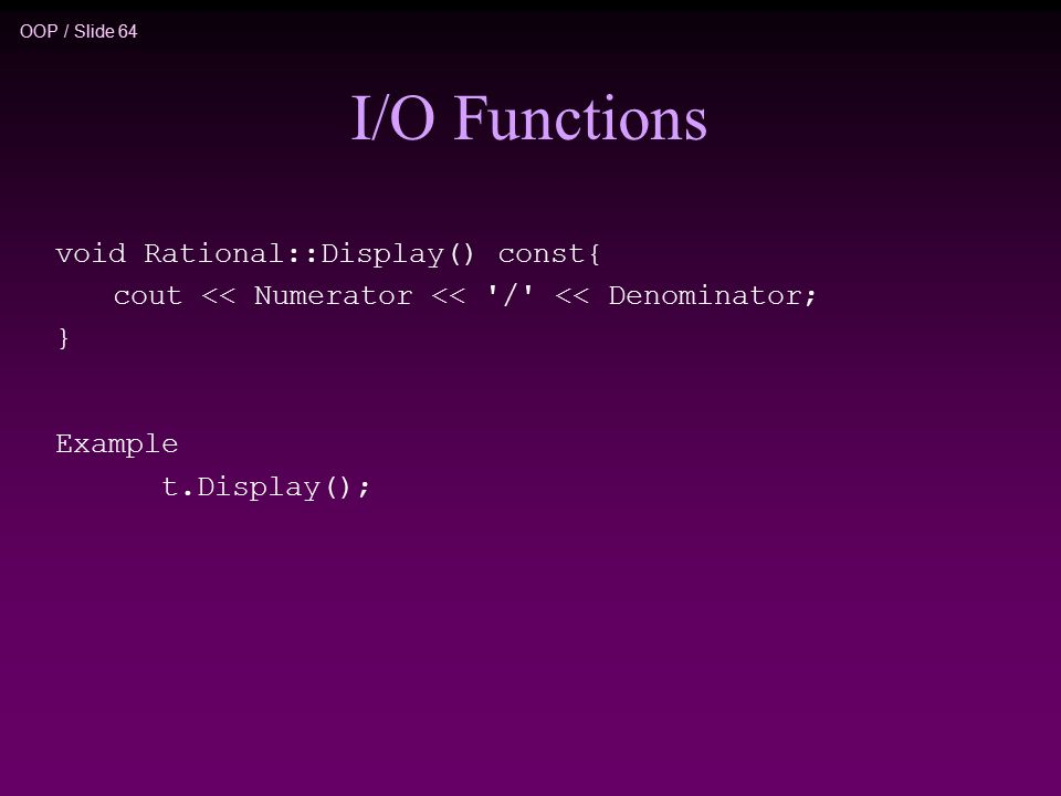 OOP / Slide 64 I/O Functions void Rational::Display() const{ cout << Numerator << / << Denominator; } Example t.Display();