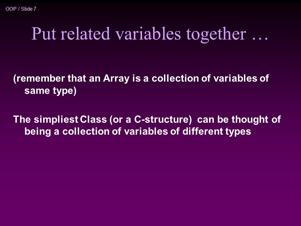 OOP / Slide 7 (remember that an Array is a collection of variables of same type) The simpliest Class (or a C-structure) can be thought of being a collection of variables of different types Put related variables together …