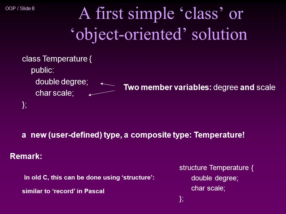 OOP / Slide 8 A first simple 'class' or 'object-oriented' solution class Temperature { public: double degree; char scale; }; a new (user-defined) type, a composite type: Temperature.