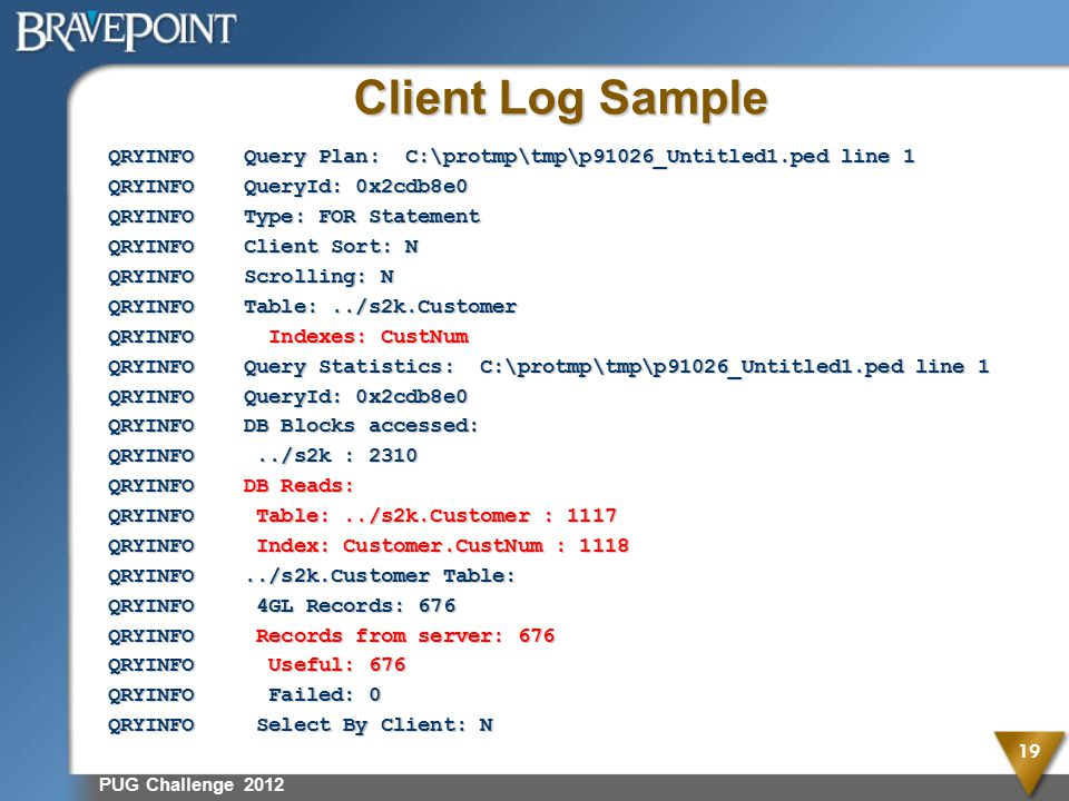 Client Log Sample QRYINFO Query Plan: C:\protmp\tmp\p91026_Untitled1.ped line 1 QRYINFO QueryId: 0x2cdb8e0 QRYINFO Type: FOR Statement QRYINFO Client Sort: N QRYINFO Scrolling: N QRYINFO Table:../s2k.Customer QRYINFO Indexes: CustNum QRYINFO Query Statistics: C:\protmp\tmp\p91026_Untitled1.ped line 1 QRYINFO QueryId: 0x2cdb8e0 QRYINFO DB Blocks accessed: QRYINFO../s2k : 2310 QRYINFO DB Reads: QRYINFO Table:../s2k.Customer : 1117 QRYINFO Index: Customer.CustNum : 1118 QRYINFO../s2k.Customer Table: QRYINFO 4GL Records: 676 QRYINFO Records from server: 676 QRYINFO Useful: 676 QRYINFO Failed: 0 QRYINFO Select By Client: N PUG Challenge 2012 19