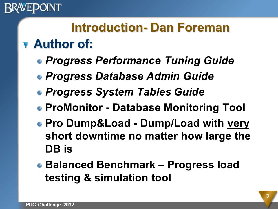 PUG Challenge 2012 3 Introduction- Dan Foreman Author of: Progress Performance Tuning Guide Progress Database Admin Guide Progress System Tables Guide ProMonitor - Database Monitoring Tool Pro Dump&Load - Dump/Load with very short downtime no matter how large the DB is Balanced Benchmark – Progress load testing & simulation tool