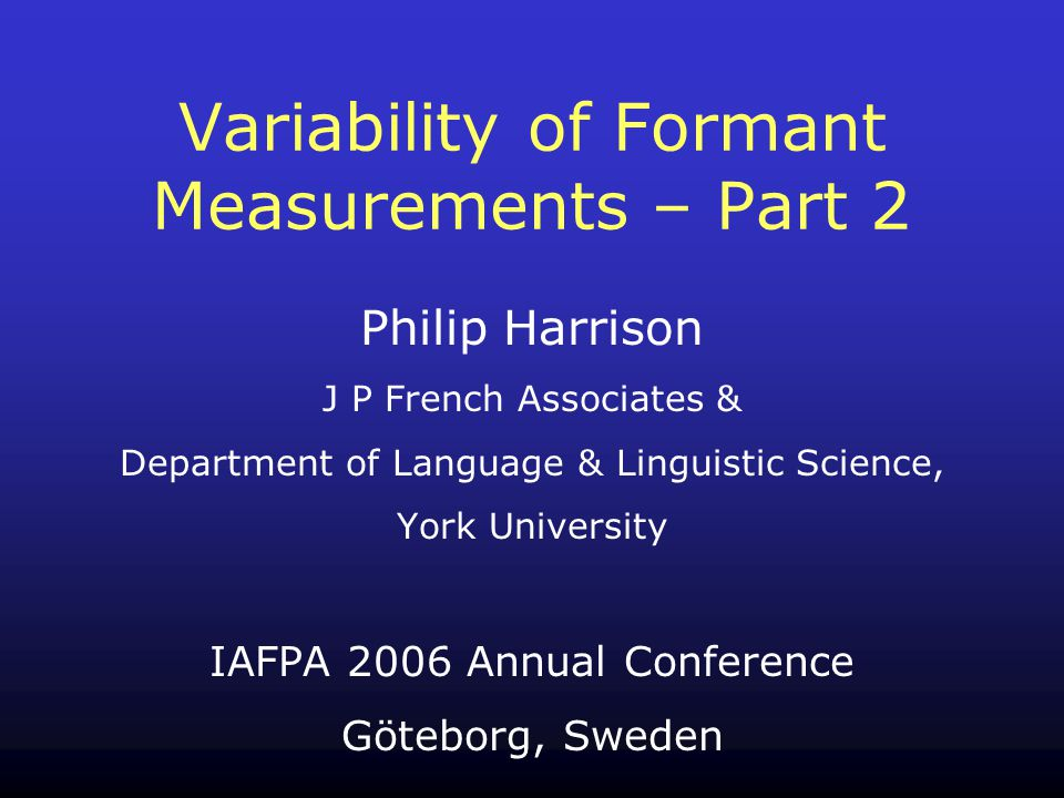 Philip Harrison J P French Associates & Department of Language & Linguistic Science, York University IAFPA 2006 Annual Conference Göteborg, Sweden Variability of Formant Measurements – Part 2