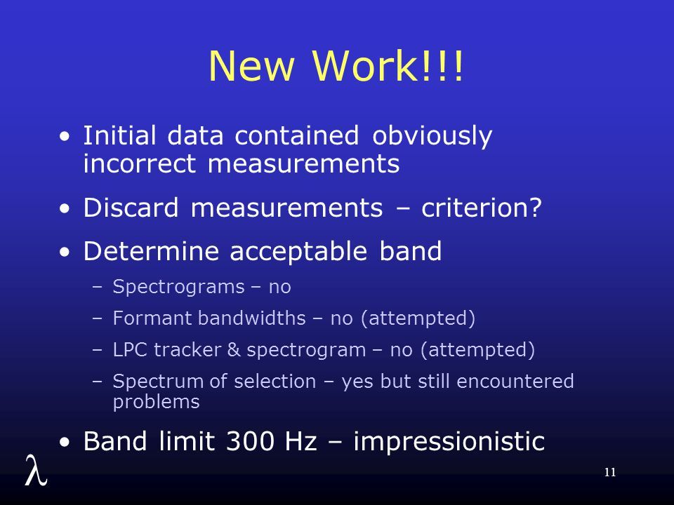l 11 New Work!!! Initial data contained obviously incorrect measurements Discard measurements – criterion? Determine acceptable band –Spectrograms – n