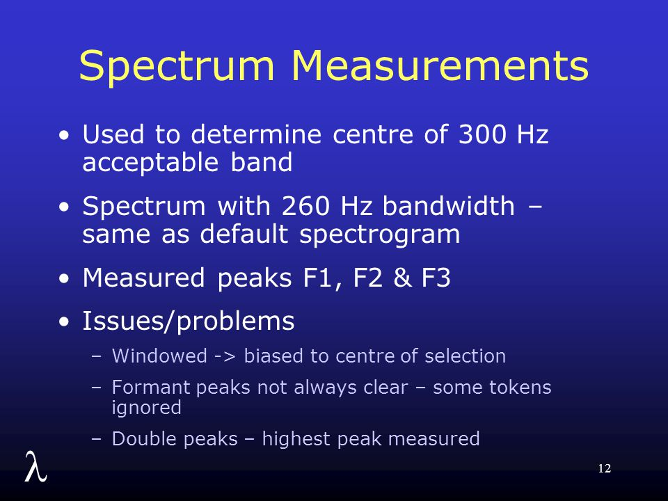 l 12 Spectrum Measurements Used to determine centre of 300 Hz acceptable band Spectrum with 260 Hz bandwidth – same as default spectrogram Measured peaks F1, F2 & F3 Issues/problems –Windowed -> biased to centre of selection –Formant peaks not always clear – some tokens ignored –Double peaks – highest peak measured