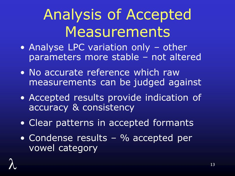 l 13 Analysis of Accepted Measurements Analyse LPC variation only – other parameters more stable – not altered No accurate reference which raw measurements can be judged against Accepted results provide indication of accuracy & consistency Clear patterns in accepted formants Condense results – % accepted per vowel category