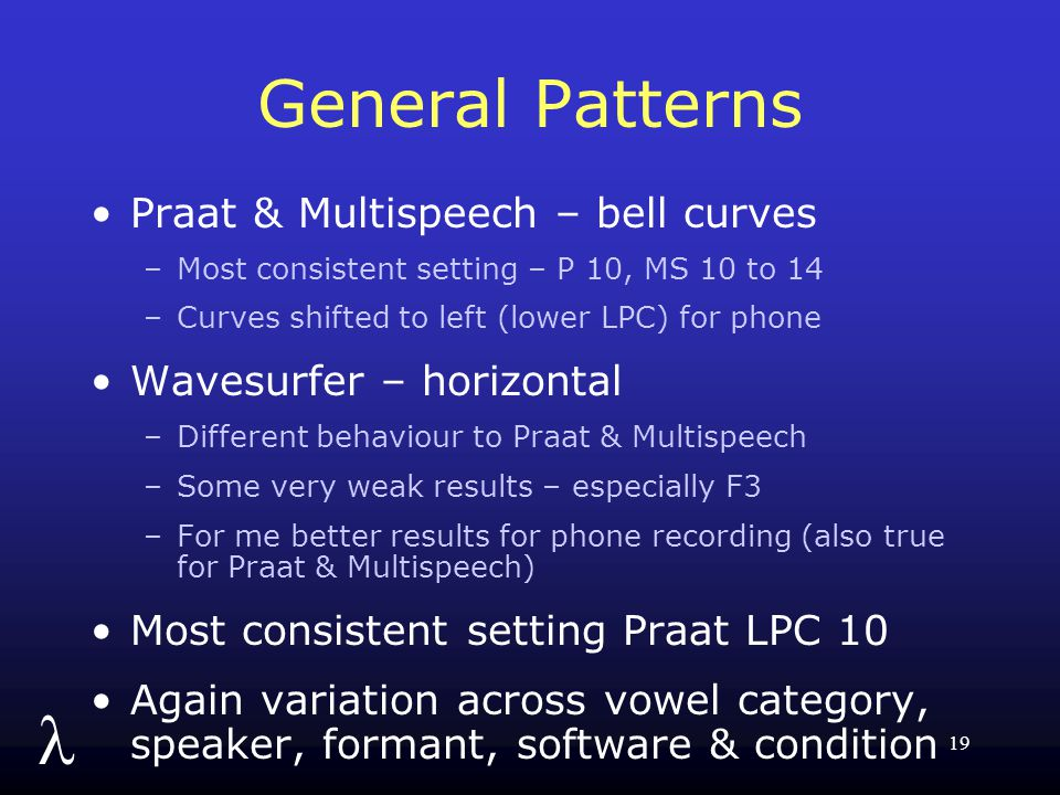 l 19 General Patterns Praat & Multispeech – bell curves –Most consistent setting – P 10, MS 10 to 14 –Curves shifted to left (lower LPC) for phone Wavesurfer – horizontal –Different behaviour to Praat & Multispeech –Some very weak results – especially F3 –For me better results for phone recording (also true for Praat & Multispeech) Most consistent setting Praat LPC 10 Again variation across vowel category, speaker, formant, software & condition
