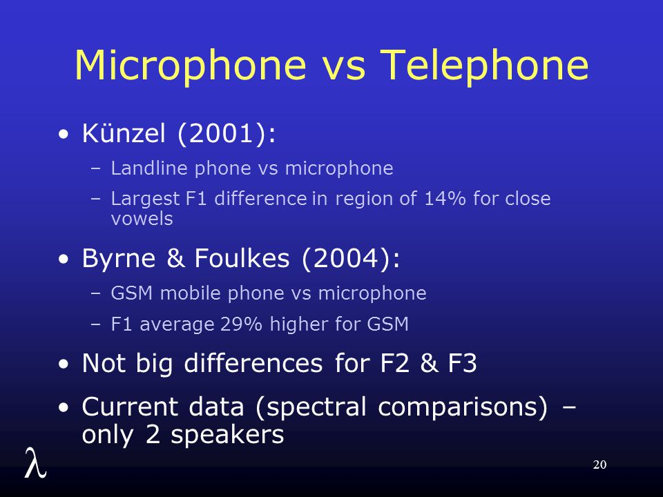 l 20 Microphone vs Telephone Künzel (2001): –Landline phone vs microphone –Largest F1 difference in region of 14% for close vowels Byrne & Foulkes (20