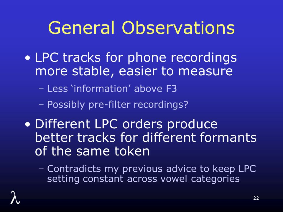 l 22 General Observations LPC tracks for phone recordings more stable, easier to measure –Less 'information' above F3 –Possibly pre-filter recordings?