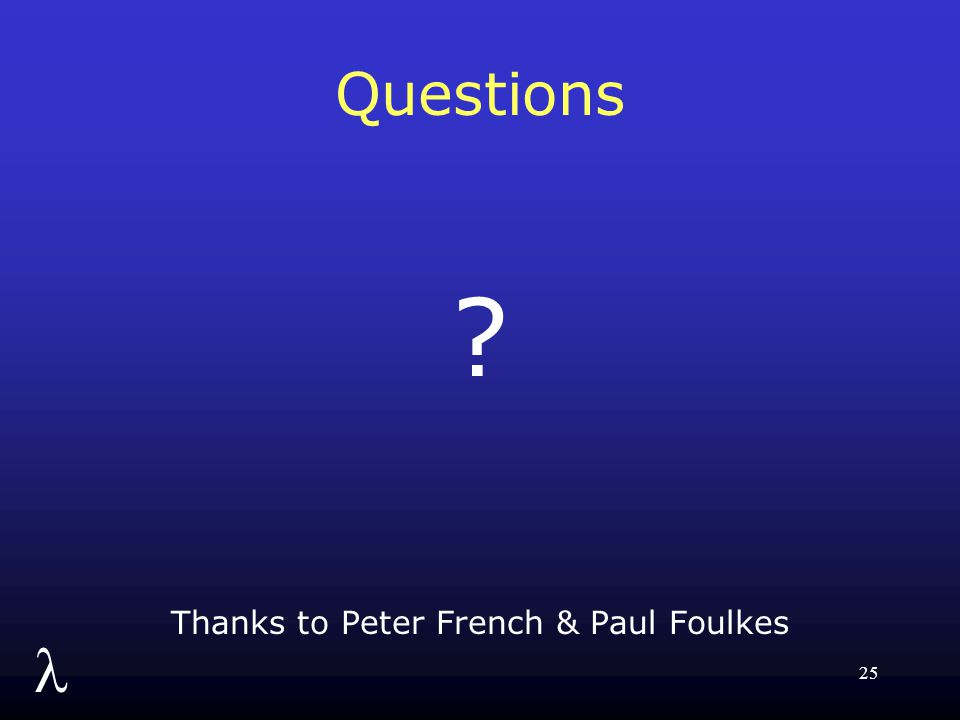 l 25 Questions ? Thanks to Peter French & Paul Foulkes