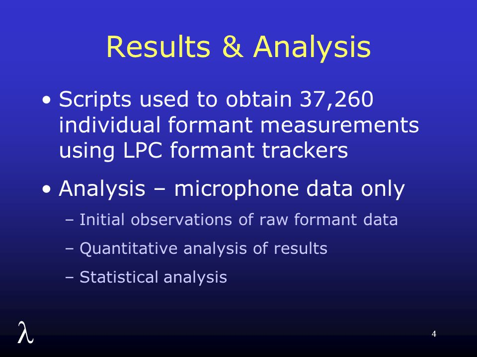 l 4 Results & Analysis Scripts used to obtain 37,260 individual formant measurements using LPC formant trackers Analysis – microphone data only –Initial observations of raw formant data –Quantitative analysis of results –Statistical analysis