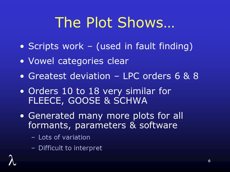 l 6 The Plot Shows… Scripts work – (used in fault finding) Vowel categories clear Greatest deviation – LPC orders 6 & 8 Orders 10 to 18 very similar for FLEECE, GOOSE & SCHWA Generated many more plots for all formants, parameters & software –Lots of variation –Difficult to interpret