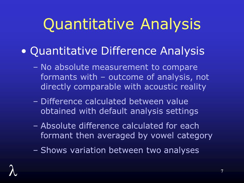 l 7 Quantitative Analysis Quantitative Difference Analysis –No absolute measurement to compare formants with – outcome of analysis, not directly compa