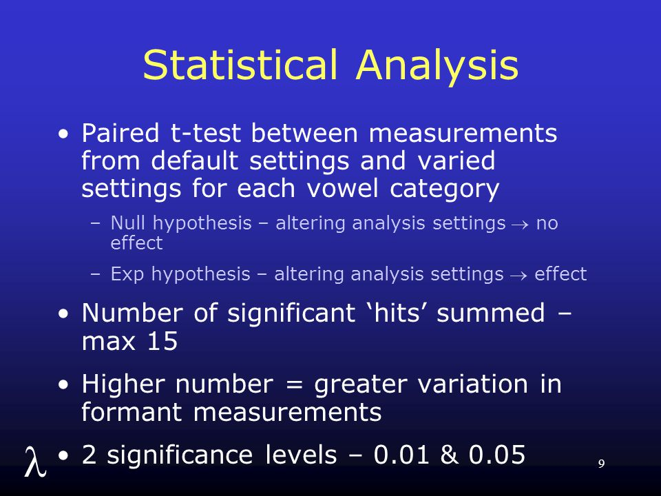 l 9 Statistical Analysis Paired t-test between measurements from default settings and varied settings for each vowel category –Null hypothesis – altering analysis settings  no effect –Exp hypothesis – altering analysis settings  effect Number of significant 'hits' summed – max 15 Higher number = greater variation in formant measurements 2 significance levels – 0.01 & 0.05