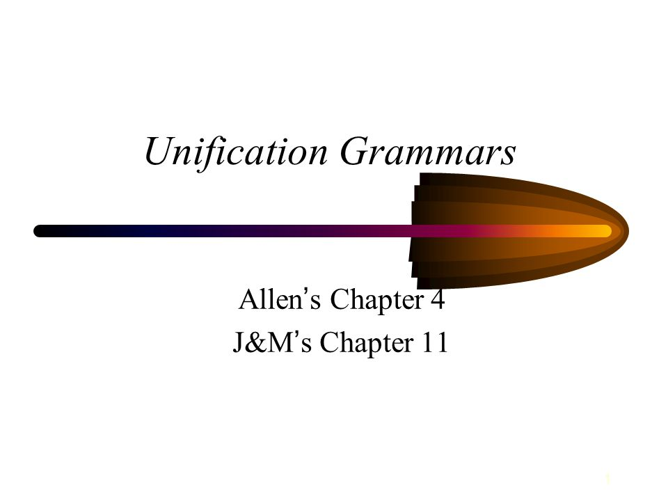 1 Unification Grammars Allen ' s Chapter 4 J&M ' s Chapter 11