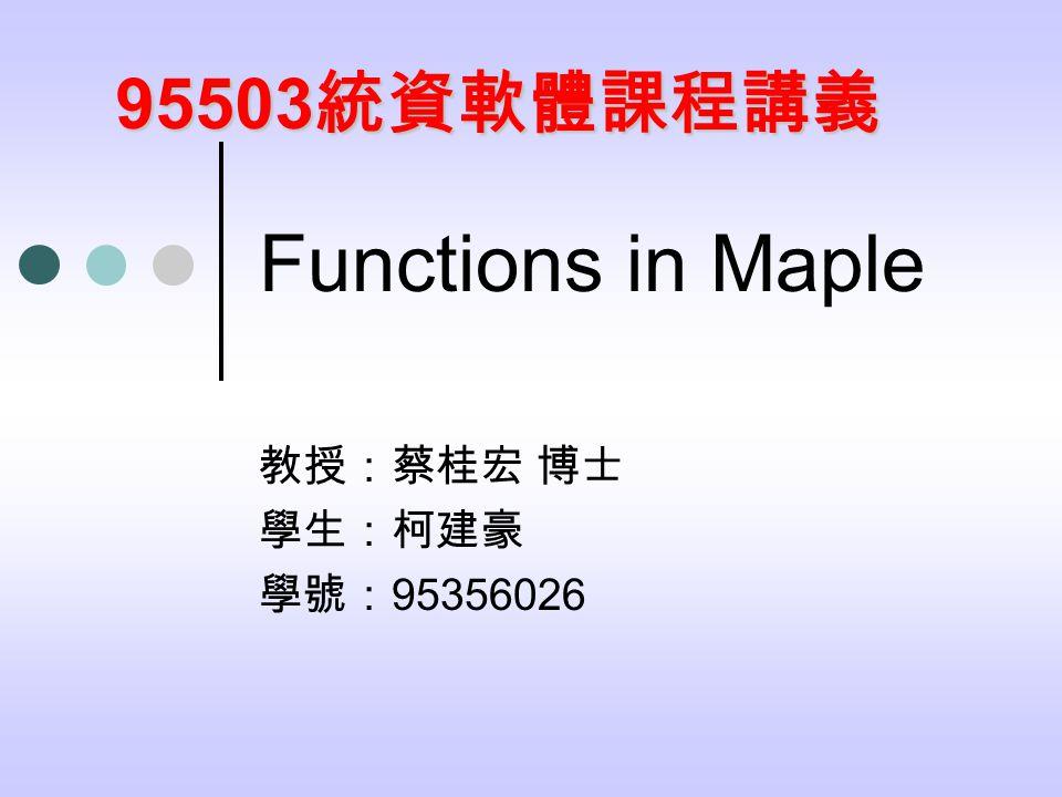 Functions in Maple 教授:蔡桂宏 博士 學生:柯建豪 學號: 95356026 95503 統資軟體課程講義