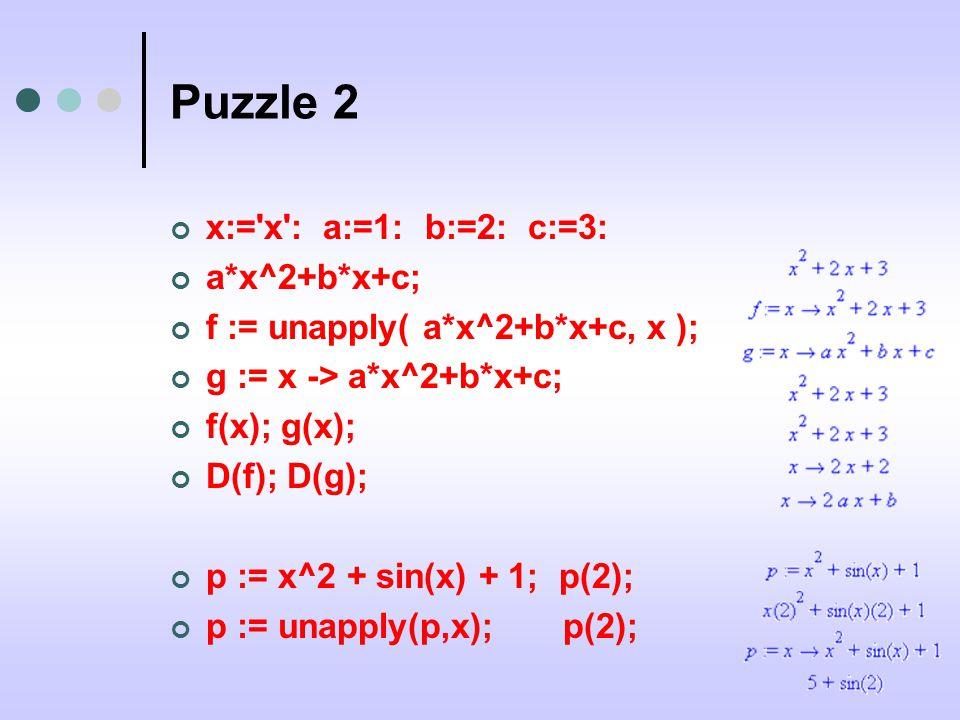Puzzle 2 x:= x : a:=1: b:=2: c:=3: a*x^2+b*x+c; f := unapply( a*x^2+b*x+c, x ); g := x -> a*x^2+b*x+c; f(x); g(x); D(f); D(g); p := x^2 + sin(x) + 1; p(2); p := unapply(p,x); p(2);