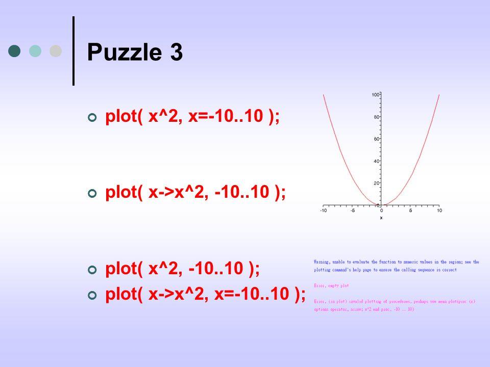 Puzzle 3 plot( x^2, x=-10..10 ); plot( x->x^2, -10..10 ); plot( x^2, -10..10 ); plot( x->x^2, x=-10..10 );