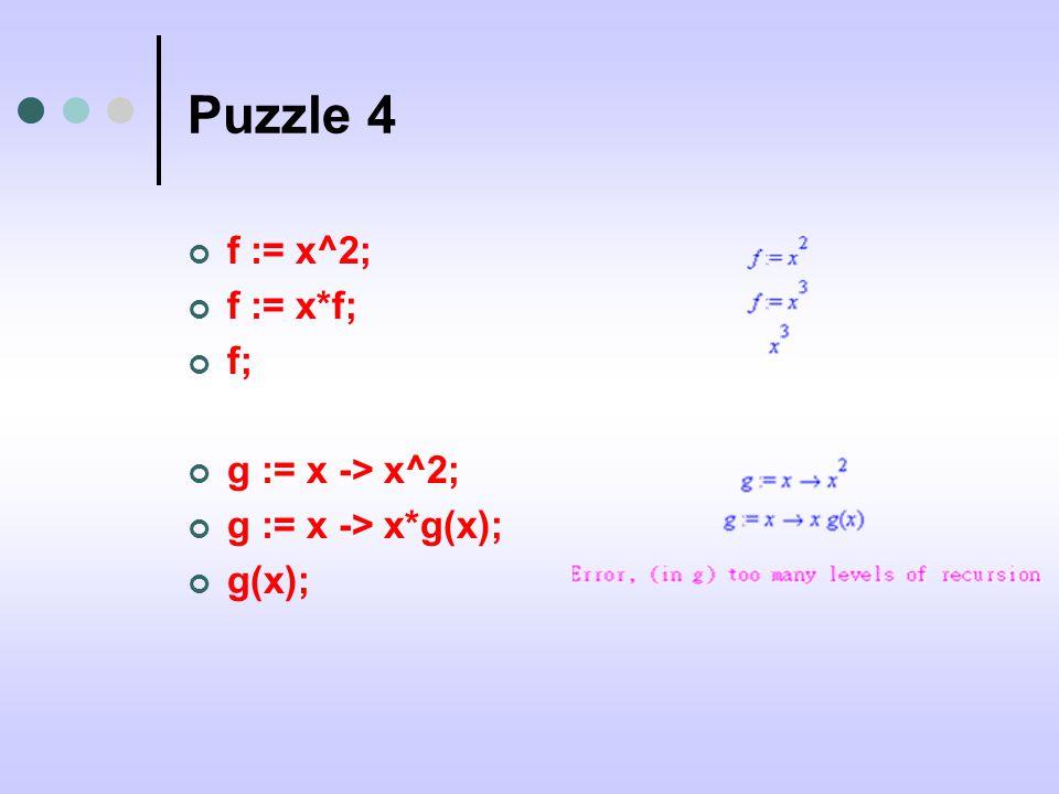 Puzzle 4 f := x^2; f := x*f; f; g := x -> x^2; g := x -> x*g(x); g(x);