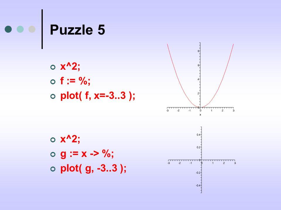 Puzzle 5 x^2; f := %; plot( f, x=-3..3 ); x^2; g := x -> %; plot( g, -3..3 );