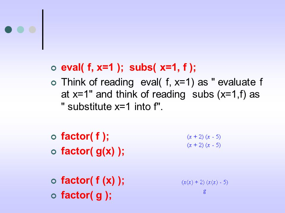 eval( f, x=1 ); subs( x=1, f ); Think of reading eval( f, x=1) as evaluate f at x=1 and think of reading subs (x=1,f) as substitute x=1 into f .