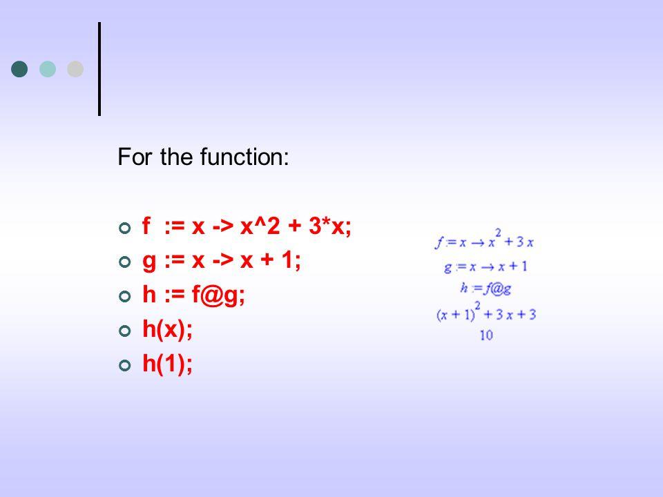 For the function: f := x -> x^2 + 3*x; g := x -> x + 1; h := f@g; h(x); h(1);