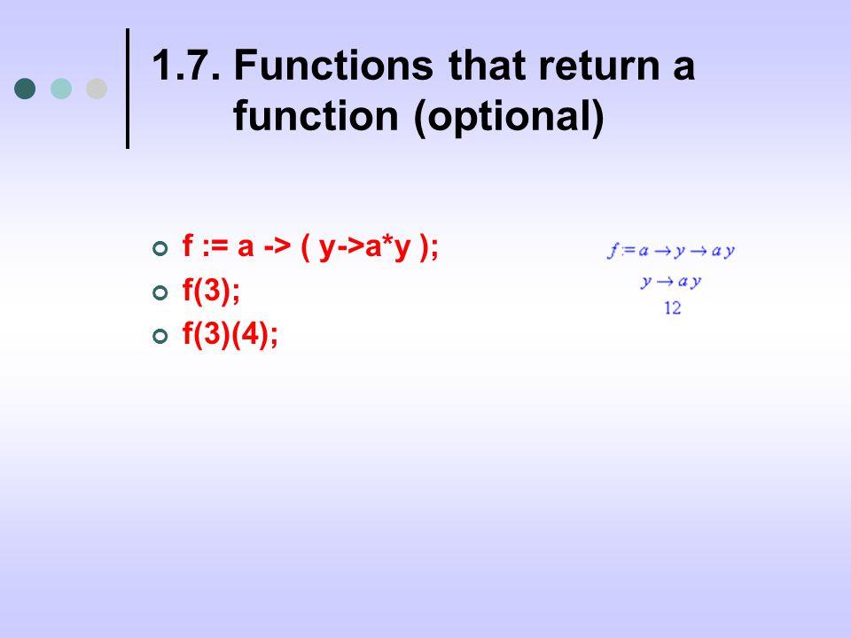 1.7. Functions that return a function (optional) f := a -> ( y->a*y ); f(3); f(3)(4);