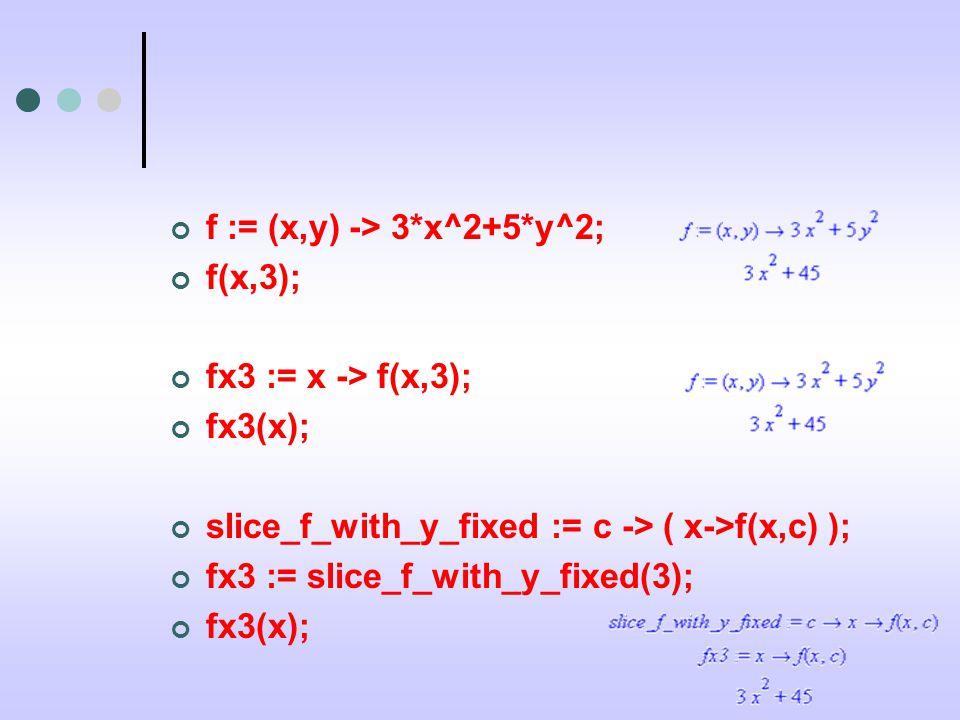 f := (x,y) -> 3*x^2+5*y^2; f(x,3); fx3 := x -> f(x,3); fx3(x); slice_f_with_y_fixed := c -> ( x->f(x,c) ); fx3 := slice_f_with_y_fixed(3); fx3(x);