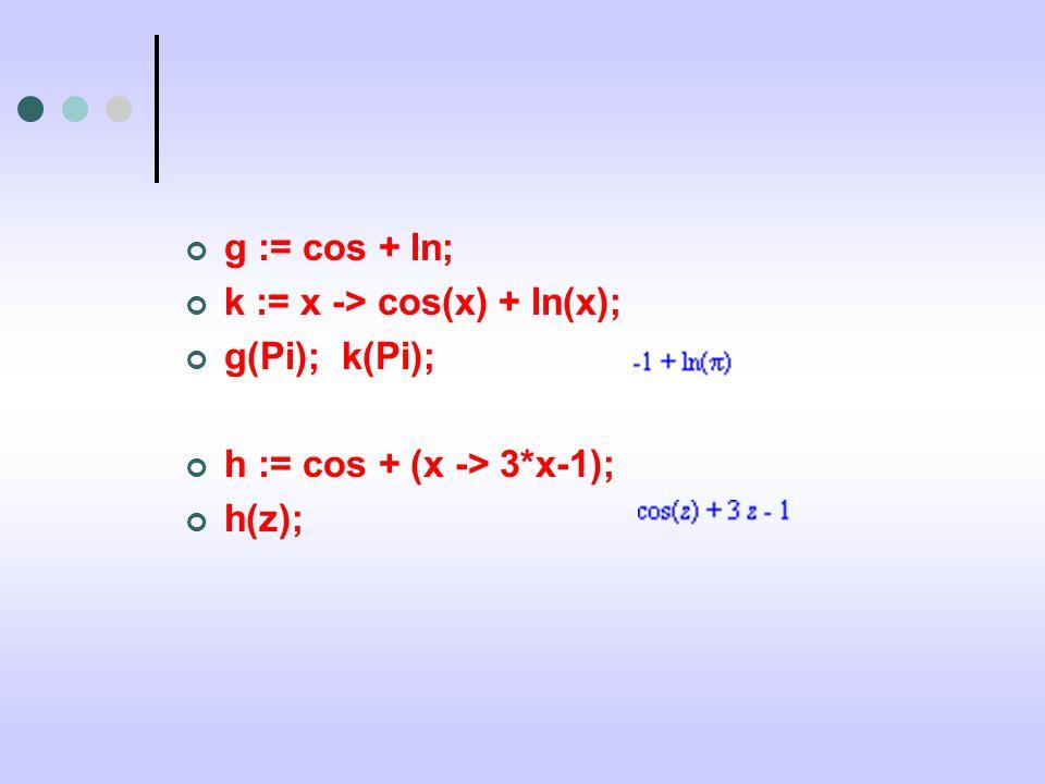g := cos + ln; k := x -> cos(x) + ln(x); g(Pi); k(Pi); h := cos + (x -> 3*x-1); h(z);