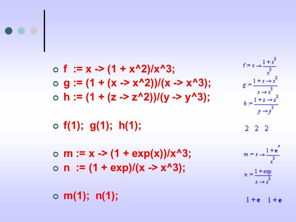 f := x -> (1 + x^2)/x^3; g := (1 + (x -> x^2))/(x -> x^3); h := (1 + (z -> z^2))/(y -> y^3); f(1); g(1); h(1); m := x -> (1 + exp(x))/x^3; n := (1 + exp)/(x -> x^3); m(1); n(1);