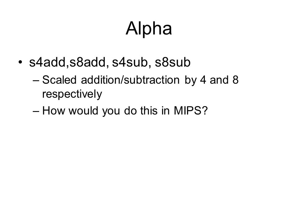 Alpha s4add,s8add, s4sub, s8sub –Scaled addition/subtraction by 4 and 8 respectively –How would you do this in MIPS