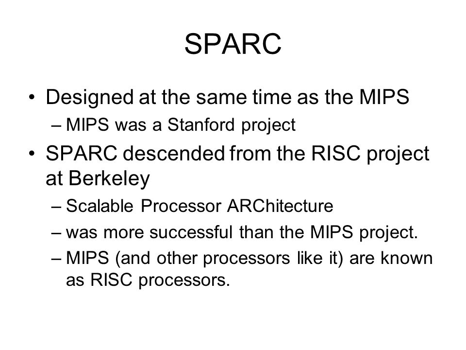SPARC Designed at the same time as the MIPS –MIPS was a Stanford project SPARC descended from the RISC project at Berkeley –Scalable Processor ARChitecture –was more successful than the MIPS project.