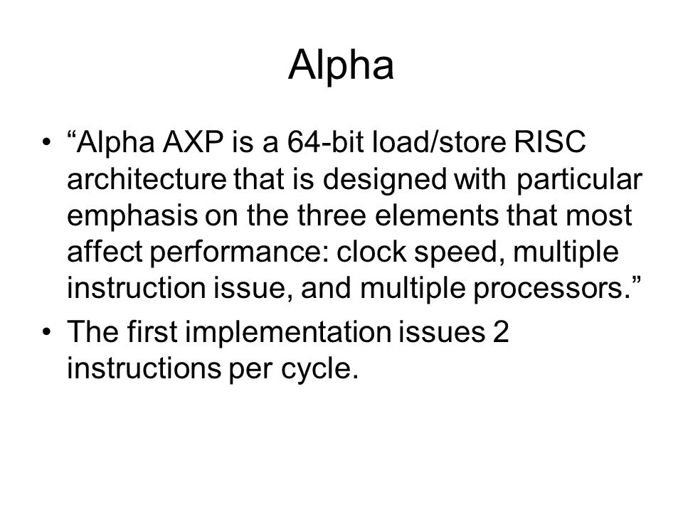 Alpha Alpha AXP is a 64-bit load/store RISC architecture that is designed with particular emphasis on the three elements that most affect performance: clock speed, multiple instruction issue, and multiple processors. The first implementation issues 2 instructions per cycle.