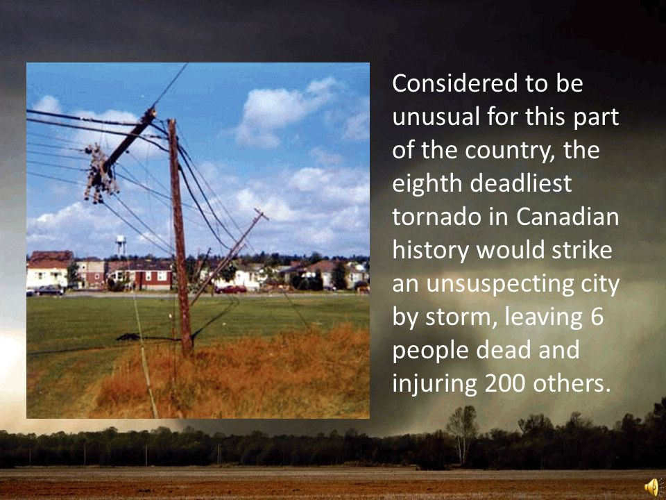 Considered to be unusual for this part of the country, the eighth deadliest tornado in Canadian history would strike an unsuspecting city by storm, leaving 6 people dead and injuring 200 others.