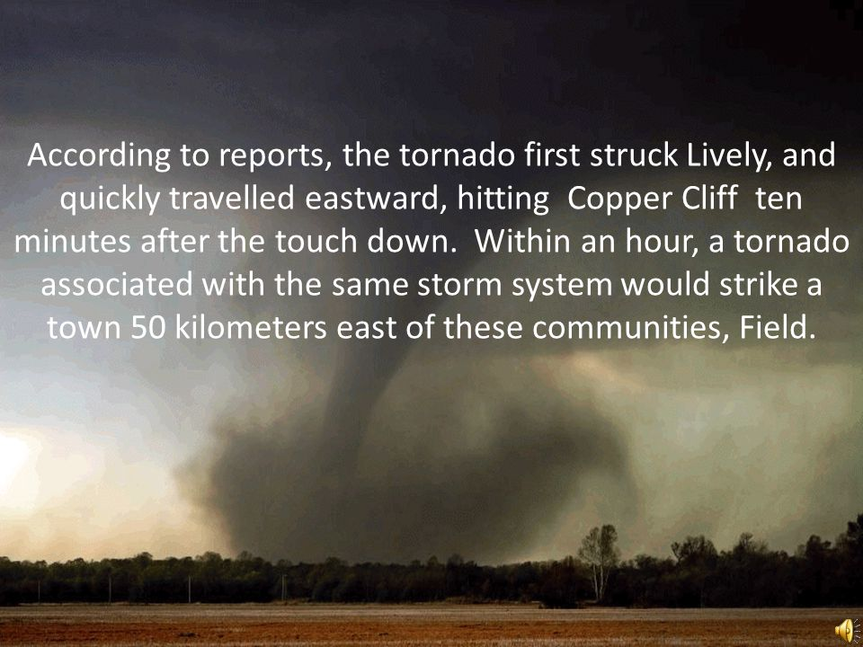 According to reports, the tornado first struck Lively, and quickly travelled eastward, hitting Copper Cliff ten minutes after the touch down.