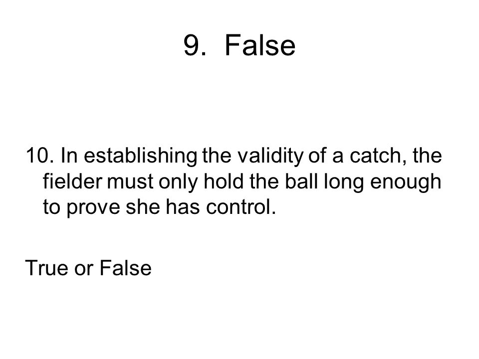 9. False 10. In establishing the validity of a catch, the fielder must only hold the ball long enough to prove she has control. True or False