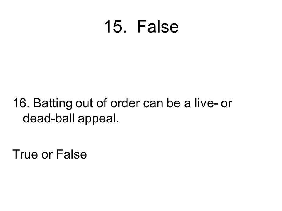 15. False 16. Batting out of order can be a live- or dead-ball appeal. True or False