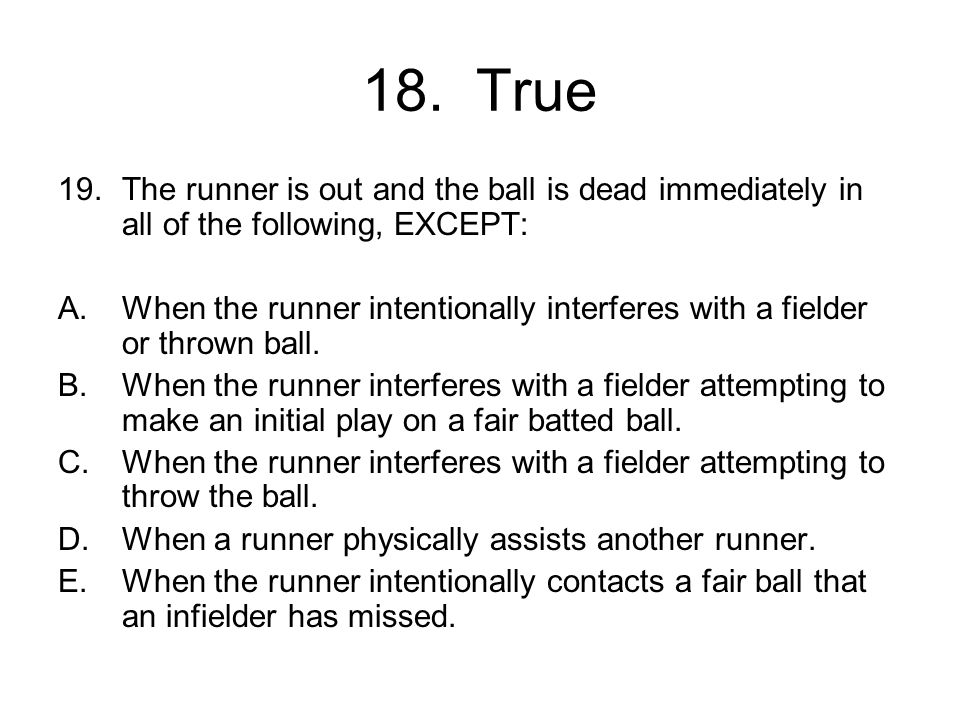 18. True 19.The runner is out and the ball is dead immediately in all of the following, EXCEPT: A.When the runner intentionally interferes with a fiel