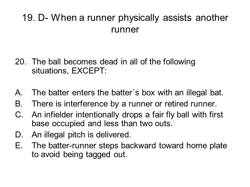 19. D- When a runner physically assists another runner 20.The ball becomes dead in all of the following situations, EXCEPT: A.The batter enters the ba