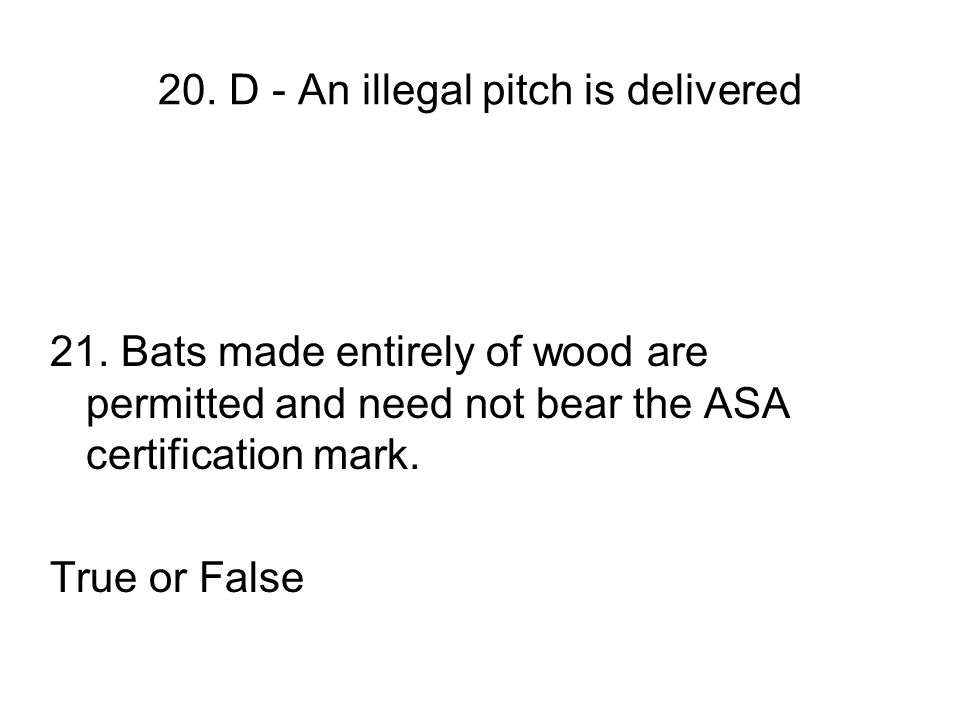 20. D - An illegal pitch is delivered 21. Bats made entirely of wood are permitted and need not bear the ASA certification mark. True or False