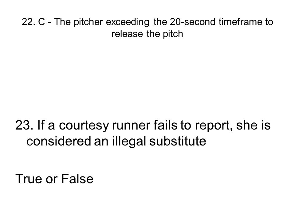 22. C - The pitcher exceeding the 20-second timeframe to release the pitch 23. If a courtesy runner fails to report, she is considered an illegal subs