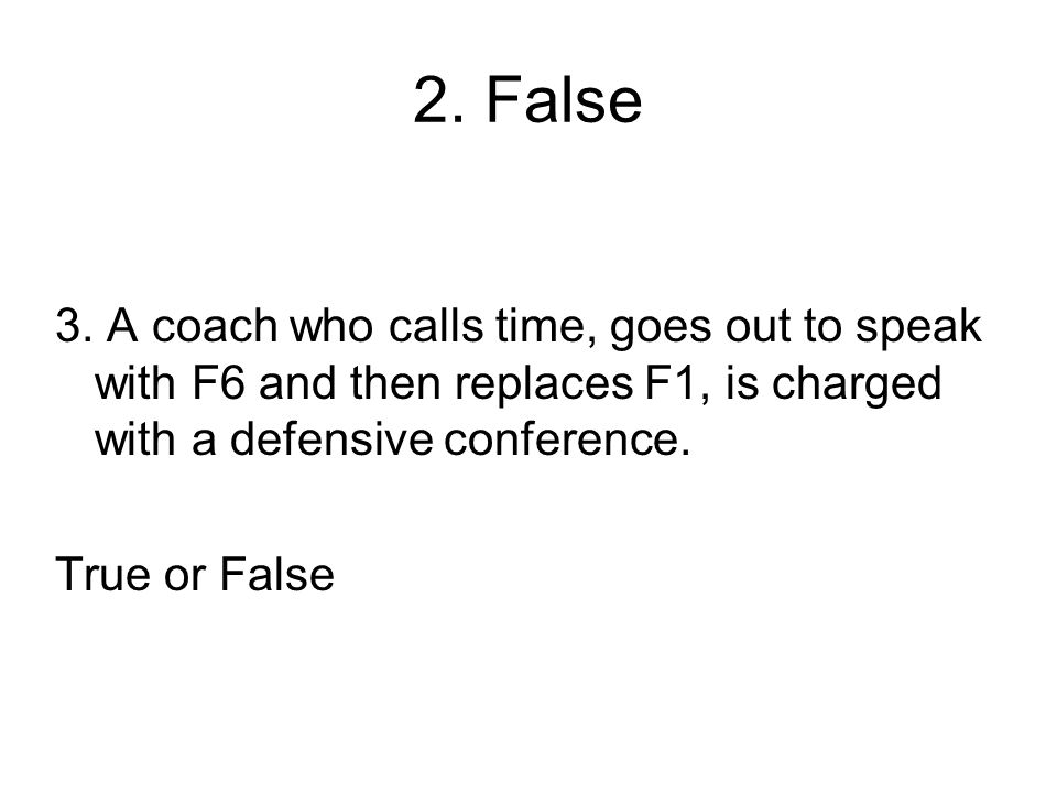 2. False 3. A coach who calls time, goes out to speak with F6 and then replaces F1, is charged with a defensive conference. True or False