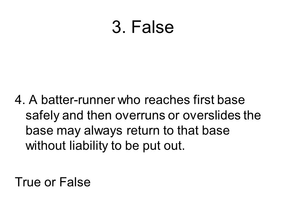 3. False 4. A batter-runner who reaches first base safely and then overruns or overslides the base may always return to that base without liability to