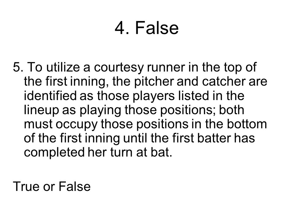 4. False 5. To utilize a courtesy runner in the top of the first inning, the pitcher and catcher are identified as those players listed in the lineup