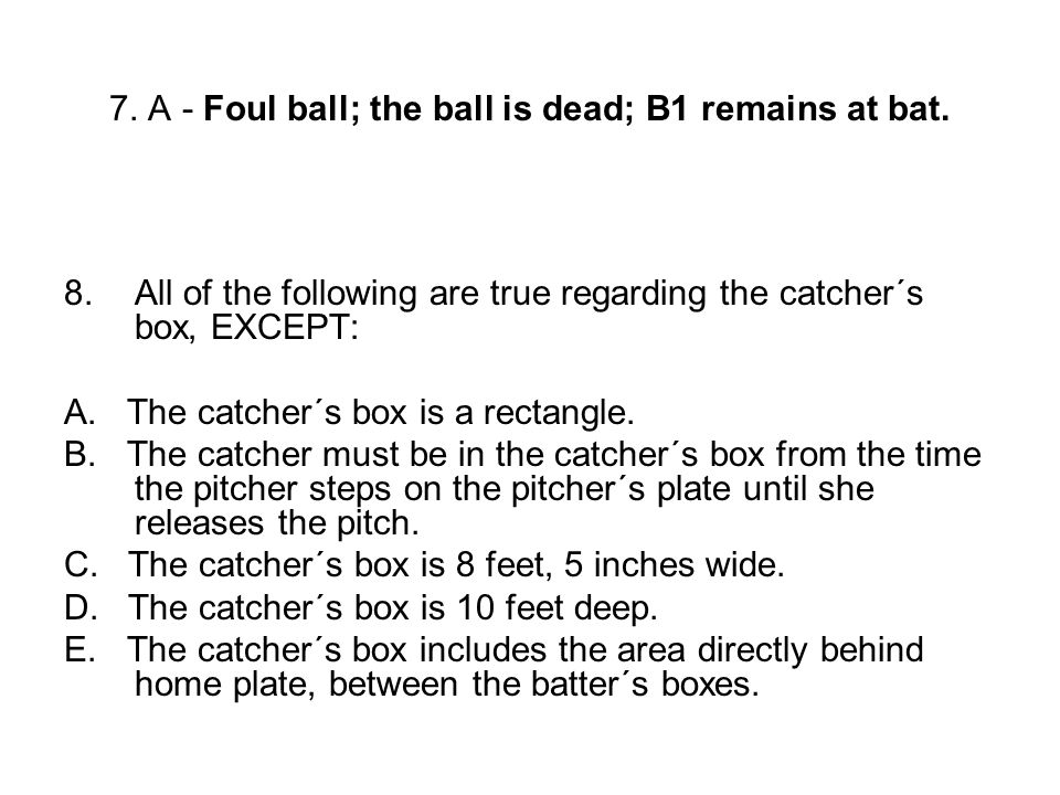 7. A - Foul ball; the ball is dead; B1 remains at bat. 8.All of the following are true regarding the catcher´s box, EXCEPT: A. The catcher´s box is a