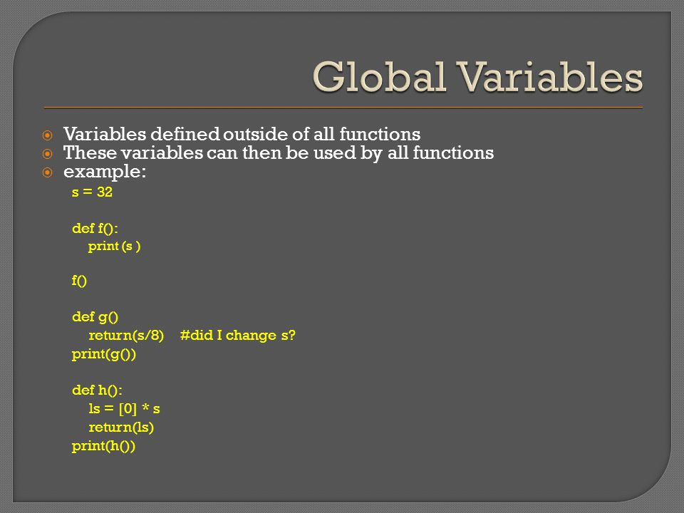  Variables defined outside of all functions  These variables can then be used by all functions  example: s = 32 def f(): print (s ) f() def g() return(s/8) #did I change s.