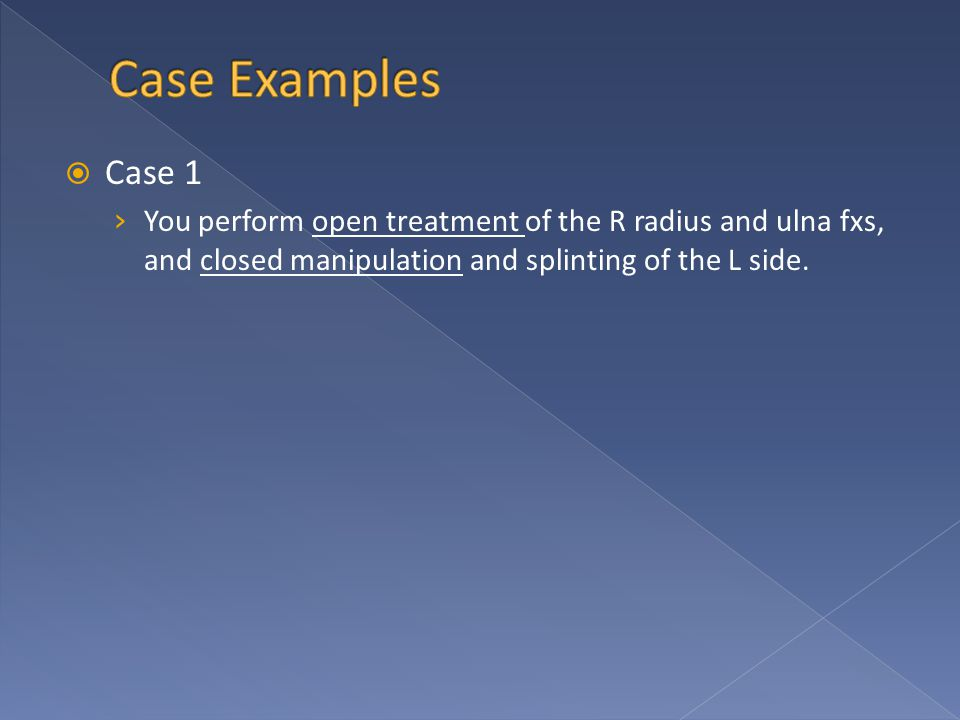  Case 1 › You perform open treatment of the R radius and ulna fxs, and closed manipulation and splinting of the L side.